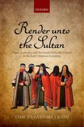 Render unto the Sultan : Power, Authority, and the Greek Orthodox Church in the Early Ottoma...