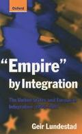 Empire by Integration The United States and European Integration, 1945-1997