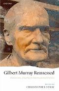 Gilbert Murray Reassessed Hellenism, Theatre, and International Politics