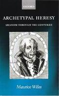 Archetypal Heresy Arianism Through the Centuries
