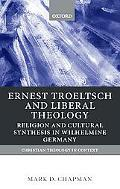 Ernst Troeltsch and Liberal Theology Religion and Cultural Synthesis in Wilhelmine Germany