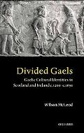 Divided Gaels Gaelic Cultural Identities in Scotland and Ireland C.1200-C.1650