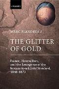 Glitter of Gold France, Bimetallism, and The Emergence of the International Gold Standard, 1...