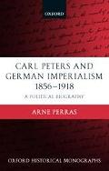 Carl Peters and German Imperialism 1856-1918 A Political Biography