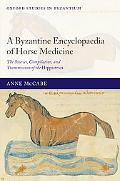 Byzantine Encyclopaedia of Horse Medicine The Sources, Compilation, And Transmission of the ...