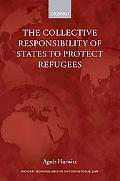 The Collective Responsibility of States to Protect Refugees (Oxrford Monographs in Internati...