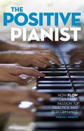 Positive Pianist : How Flow Can Bring Passion to Practice and Performance