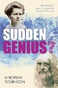 Sudden Genius : Creativity Explored Through Ten Extraordinary Lives