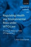 Regulating Health and Environmental Risks under WTO Law: A Critical Analysis of the SPS Agre...