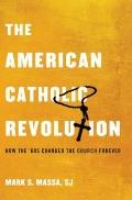 American Catholic Revolution : How the Sixties Changed the Church Forever