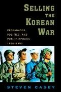 Selling the Korean War: Propaganda, Politics, and Public Opinion in the United States, 1950-...