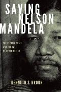 Saving Nelson Mandela : The Rivonia Trial and the Fate of South Africa