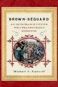 Brown-Séquard : An Improbable Genius Who Transformed Medicine