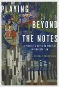 Playing Beyond the Notes : A Pianist's Guide to Musical Interpretation