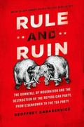 Rule and Ruin : The Downfall of Moderation and the Destruction of the Republican Party, from...