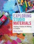 Exploring Studio Materials : Teaching Creative Art Making to Children