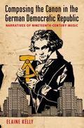 Composing the Canon in the German Democratic Republic : Narratives of Nineteenth-Century Music