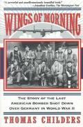 Wings of Morning The Story of the Last American Bomber Shot Down over Germany in World War II