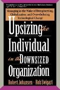 Upsizing the Individual in the Downsized Organization Managing in the Wake of Reengineering,...