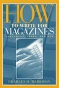 How to Write for Magazines Consumer, Trade, and Web