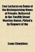 Four Lectures on Some of the Distinguishing Views of Friends; Delivered in the Twelfth Stree...