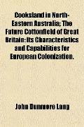 Cooksland in North-Eastern Australia; The Future Cottonfield of Great Britain: Its Character...