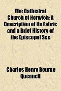 The Cathedral Church of Norwich; A Description of Its Fabric and a Brief History of the Epis...