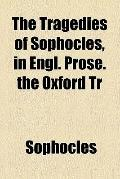 The tragedies of Sophocles, in Engl. prose. The Oxford tr