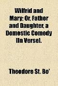 Wilfrid and Mary; or, Father and daughter, a domestic comedy [in verse].