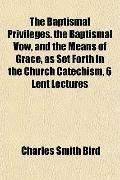The Baptismal Privileges. the Baptismal Vow, and the Means of Grace, as Set Forth in the Chu...