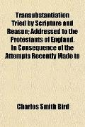 Transubstantiation Tried by Scripture and Reason; Addressed to the Protestants of England, i...