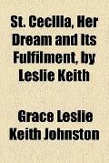 St. Cecilia, her dream and its fulfilment, by Leslie Keith