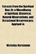 Extracts From the Spiritual Bee; Or, a Miscellaney of Spiritual, Historical, Natural Observa...