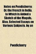 Notes on Pondicherry; Or, the French in India. to Which Is Added a Sketch of the Moguls. Als...