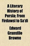 A Literary History of Persia ...: From Firdawsi to Sa'di