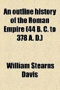 An outline history of the Roman Empire (44 B. C. to 378 A. D.)