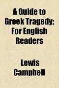 A Guide to Greek Tragedy; For English Readers