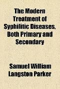 The modern treatment of syphilitic diseases, both primary and secondary