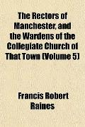 The Rectors of Manchester, and the Wardens of the Collegiate Church of That Town (Volume 5)