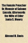 The Female Preacher Or, Memoir of Salome Lincoln, Afterwards the Wife of Elder Junia S. Mowry