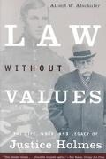 Law Without Values The Life, Work, and Legacy of Justice Holmes
