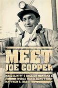 Meet Joe Copper : Masculinity and Race on Montana's World War II Home Front