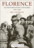 Florence in the Forgotten Centuries 1527-1800: A History of Florence and the Florentines in ...