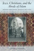 Jews, Christians, and the Abode of Islam : Modern Scholarship, Medieval Realities