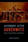 Autonomy after Auschwitz : Adorno, German Idealism, and Modernity