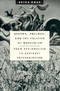 Benton, Pollock, and the Politics of Modernism From Regionalism to Abstract Expressionism
