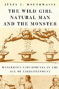 Wild Girl, Natural Man, and the Monster Dangerous Experiments in the Age of Enlightenment