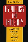 Hypocrisy and Integrity MacHiavelli, Rousseau, and the Ethics of Politics