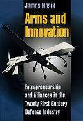 Arms and Innovation: Entrepreneurship and Alliances in the Twenty-first Century Defense Indu...