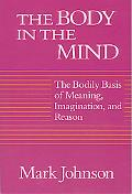 Body in the Mind The Bodily Basis of Meaning, Imagination, and Reason